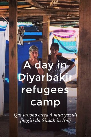 A day in Diyarbakir refugees camp Qui vivono circa 4 mila yazidi fuggiti da Sinjab in Iraq