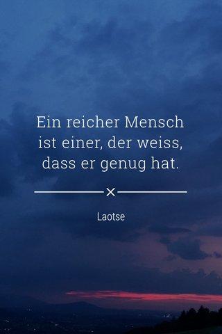 Ein reicher Mensch ist einer, der weiss, dass er genug hat. Laotse