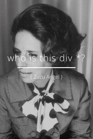 who is this div *? { Zuzu Angel }