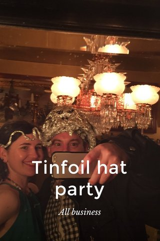 Tinfoil hat party All business