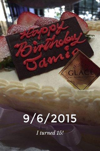 9/6/2015 I turned 15!