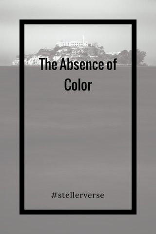 The Absence of Color #stellerverse