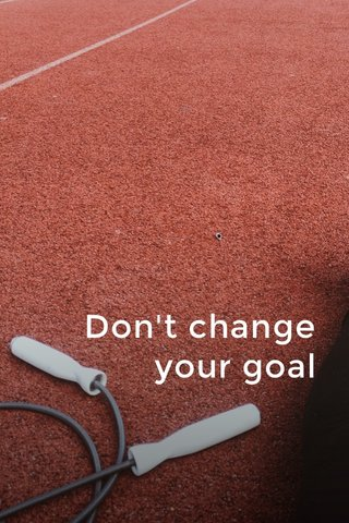 Don't change your goal