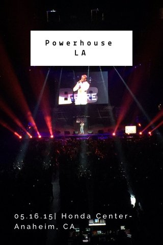 Powerhouse LA 05.16.15  Honda Center- Anaheim, CA