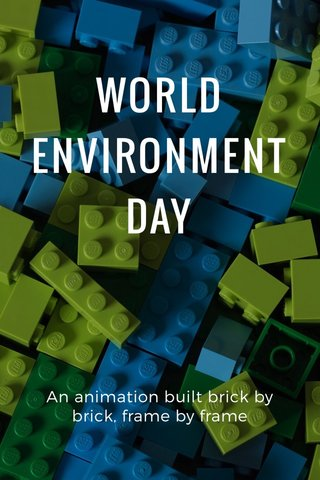 WORLD ENVIRONMENT DAY An animation built brick by brick, frame by frame