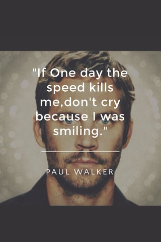 """""""If One day the speed kills me,don't cry because I was smiling."""" PAUL WALKER"""