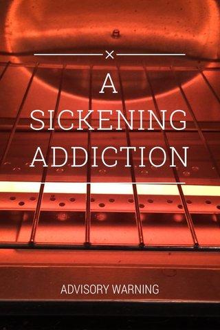 A SICKENING ADDICTION ADVISORY WARNING