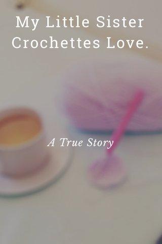 My Little Sister Crochettes Love. A True Story