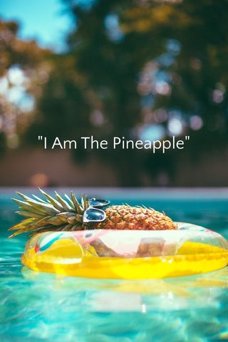"""""""I Am The Pineapple"""""""
