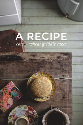 A RECIPE corn + wheat griddle cakes