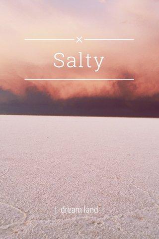 Salty | dream land |