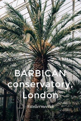 BARBICAN conservatory, London #stellermeetuk