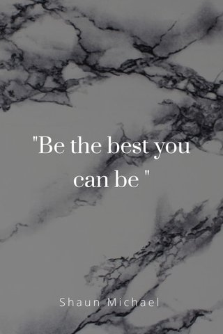 """""""Be the best you can be """" Shaun Michael"""