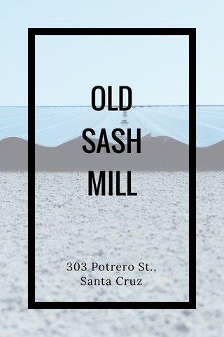 OLD SASH MILL 303 Potrero St., Santa Cruz