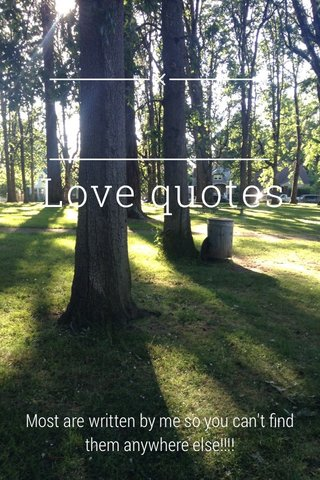 Love quotes Most are written by me so you can't find them anywhere else!!!!