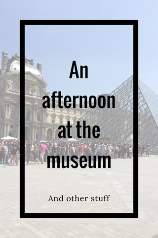 An afternoon at the museum And other stuff