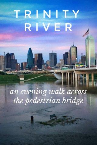 T R I N I T Y R I V E R an evening walk across the pedestrian bridge