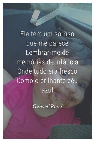 Ela tem um sorriso que me parece Lembrar-me de memórias de infância Onde tudo era fresco Como o brilhante céu azul Guns n' Roses