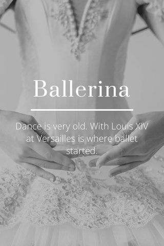 Ballerina Dance is very old. With Louis XIV at Versailles is where ballet started.