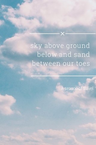 sky above ground below and sand between our toes A season of travel