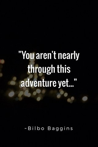 """""""You aren't nearly through this adventure yet..."""" ~Bilbo Baggins"""
