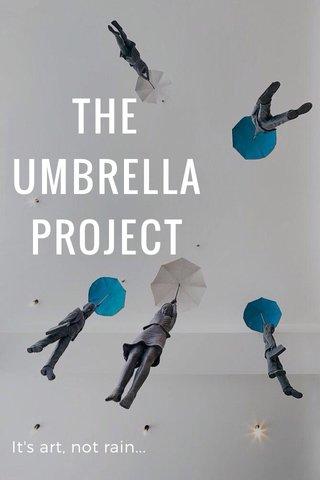 THE UMBRELLA PROJECT It's art, not rain...