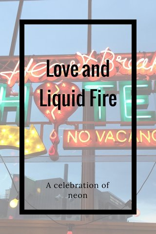 Love and Liquid Fire A celebration of neon