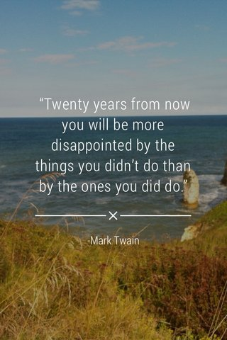 """""""Twenty years from now you will be more disappointed by the things you didn't do than by the ones you did do."""" -Mark Twain"""