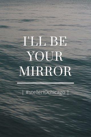 I'LL BE YOUR MIRROR | #stellerIDchicago |