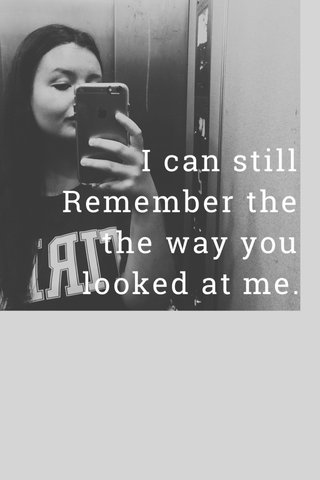 I can still Remember the the way you looked at me.