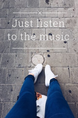 Just listen to the music