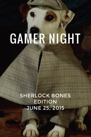GAMER NIGHT SHERLOCK BONES EDITION JUNE 25, 2015