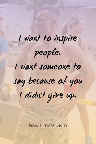 I want to inspire people. I want someone to say because of you I didn't give up. Raw Fitness Gym