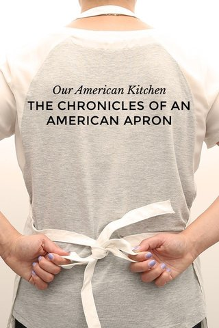 THE CHRONICLES OF AN AMERICAN APRON Our American Kitchen