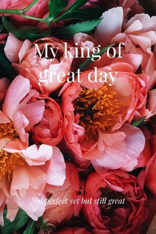 My king of great day Not perfect yet but still great
