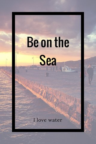 Be on the Sea I love water