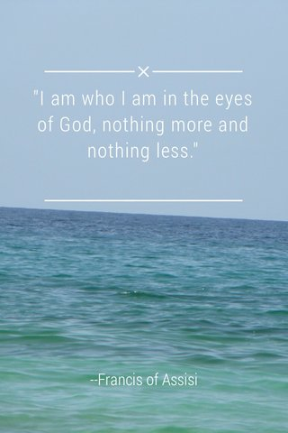 """""""I am who I am in the eyes of God, nothing more and nothing less."""" --Francis of Assisi"""