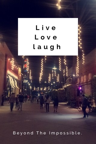 Live Love laugh Beyond The Impossible.
