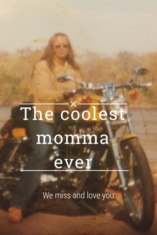 The coolest momma ever We miss and love you