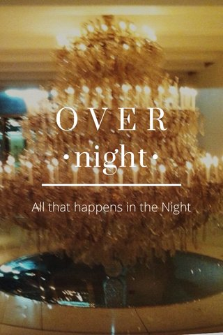 O V E R •night• All that happens in the Night