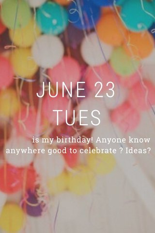 JUNE 23 TUES is my birthday! Anyone know anywhere good to celebrate ? Ideas?