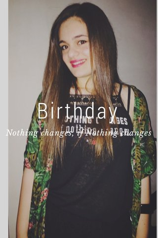 Birthday Nothing changes, if Nothing changes