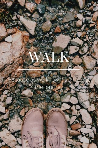 WALK Because as we know it's all about the journey