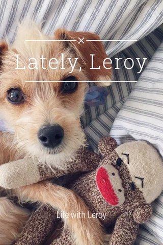 Lately, Leroy Life with Leroy
