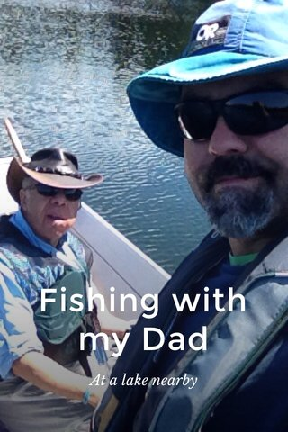 Fishing with my Dad At a lake nearby