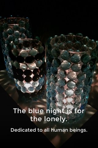 The blue night is for the lonely. Dedicated to all human beings.