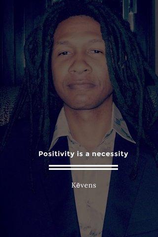 Positivity is a necessity Kēvens