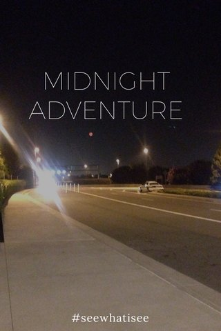 MIDNIGHT ADVENTURE #seewhatisee