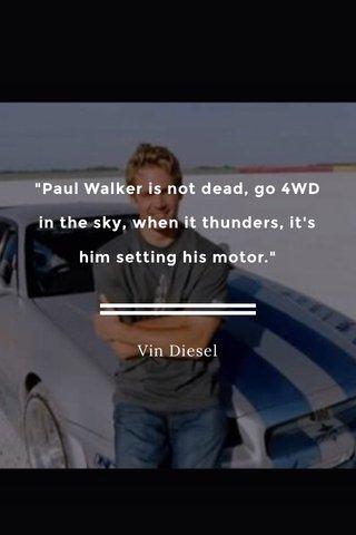 """""""Paul Walker is not dead, go 4WD in the sky, when it thunders, it's him setting his motor."""" Vin Diesel"""