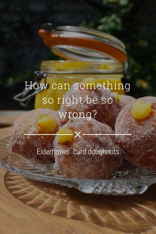 How can something so right be so wrong? Elderflower curd doughnuts